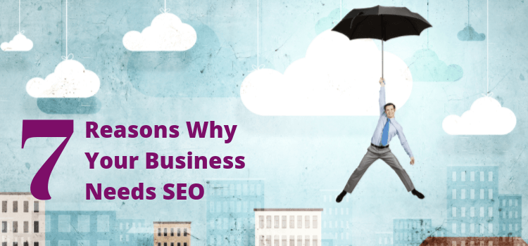 7 Reasons Why Your Business Needs SEO
